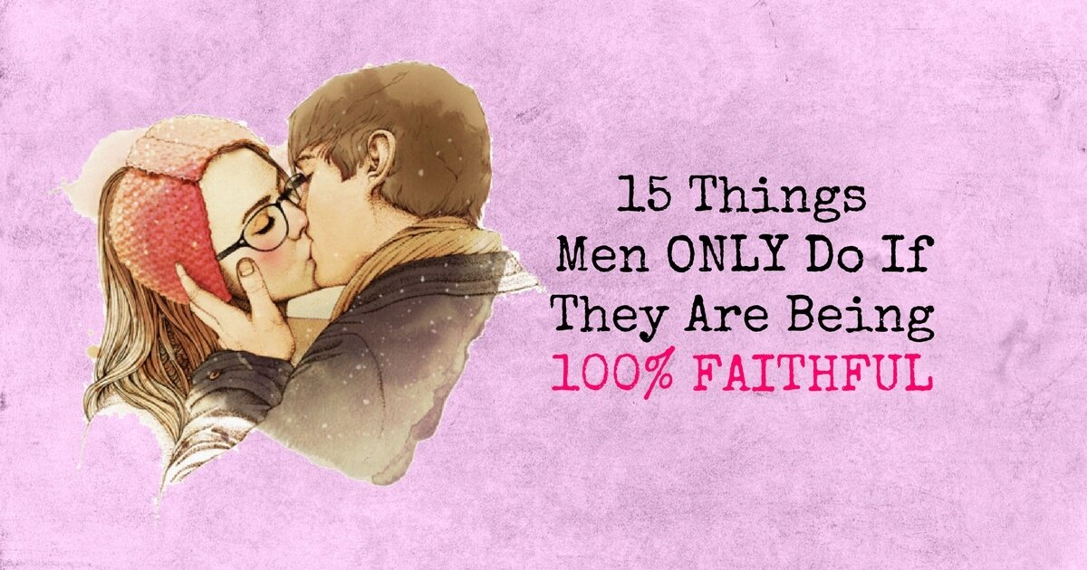 15 Things Men ONLY Do If They Are Being 100 Percent FAITHFUL 1 - relationships
