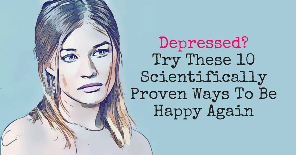 Depressed  Try These 10 Scientifically Proven Ways To Be Happy Again - self-improvement